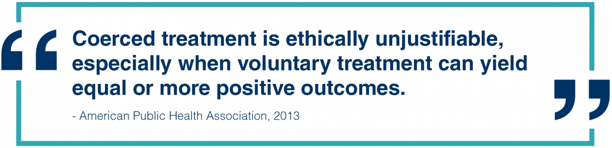 Coerced treatment is ethically unjustifiable, especially when voluntary treatment can yield equal or more positive outcomes. --American Public Health Association, 2013