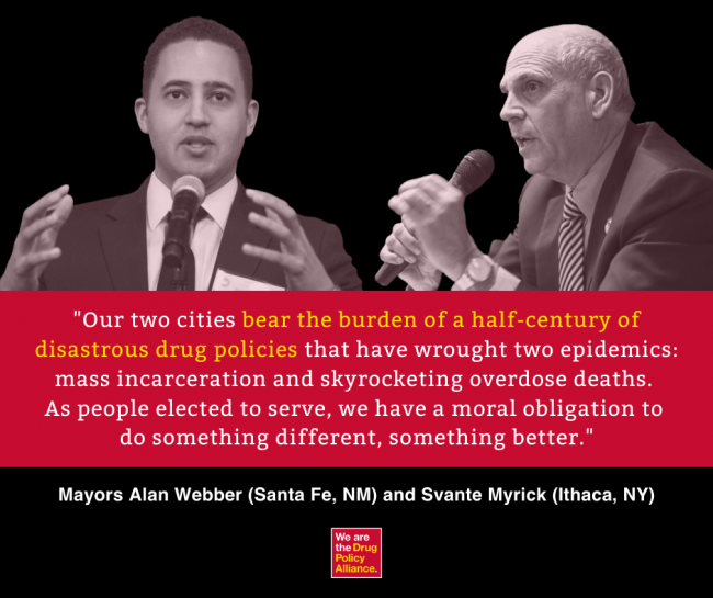 """Our two cities bear the burden of a half-century of disastrous drug policies that have wrought two epidemics: mass incarceration and skyrocketing overdose deaths. As people elected to serve, we have a moral obligation to do something different, something better."" - Mayors Alan Webber (Santa Fe, NM) and Svante Myrick (Ithaca, NY)"